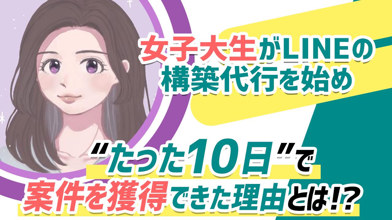 """【最速で案件獲得】21歳の女子大生がLINEの構築代行を学び""""たった10日""""で初案件を獲得できた理由とは!?"""
